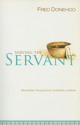 Serving the Servant: Devotional Thoughts on the Gospel of Mark - Donehoo, Fred
