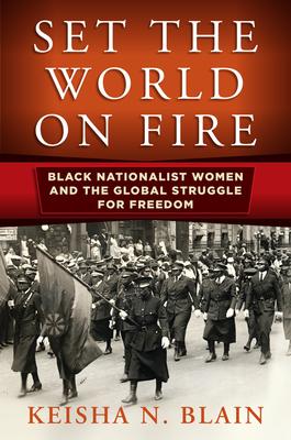 Set the World on Fire: Black Nationalist Women and the Global Struggle for Freedom - Blain, Keisha N