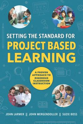 Setting the Standard for Project Based Learning - Larmer, John, and Mergendoller, John, and Boss, Suzie