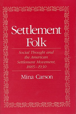 Settlement Folk: Social Thought and the American Settlement Movement, 1885-1930 - Carson, Mina