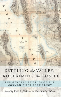 Settling the Valley, Proclaiming the Gospel: The General Epistles of the Mormon First Presidency - Neilson, Reid L (Editor), and Waite, Nathan N (Editor)