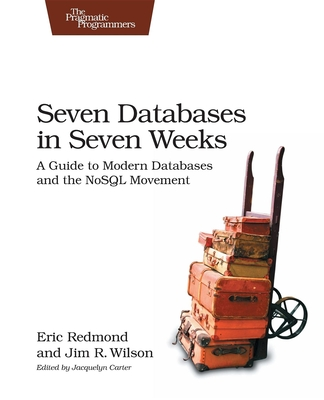 Seven Databases in Seven Weeks: A Guide to Modern Databases and the Nosql Movement - Redmond, Eric