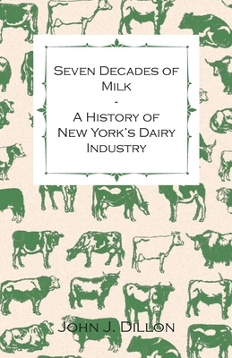Seven Decades of Milk - A History of New York's Dairy Industry - John J Dillon