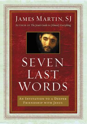 Seven Last Words: An Invitation to a Deeper Friendship with Jesus - Martin, James