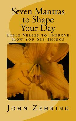 Seven Mantras to Shape Your Day: Bible Verses to Improve How You See Things - Zehring, John