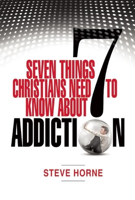 Seven Things Christians Should Know about Addiction - Horne, Steve