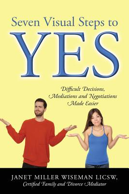 Seven Visual Steps to Yes: Difficult Decisions, Mediations and Negotiations Made Easier - Wiseman Licsw Certified Family and Divor