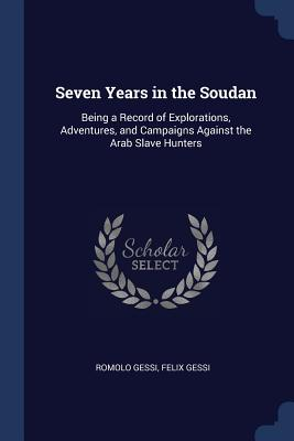Seven Years in the Soudan: Being a Record of Explorations, Adventures, and Campaigns Against the Arab Slave Hunters - Gessi, Romolo, and Gessi, Felix