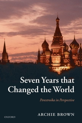 Seven Years That Changed the World: Perestroika in Perspective - Brown, Archie