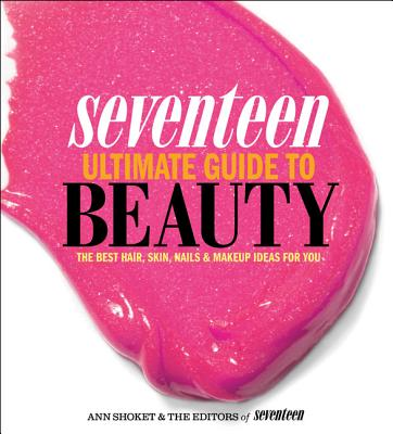 Seventeen Ultimate Guide to Beauty: The Best Hair, Skin, Nails & Makeup Ideas for You - Shoket, Ann, and Editors of Seventeen Magazine