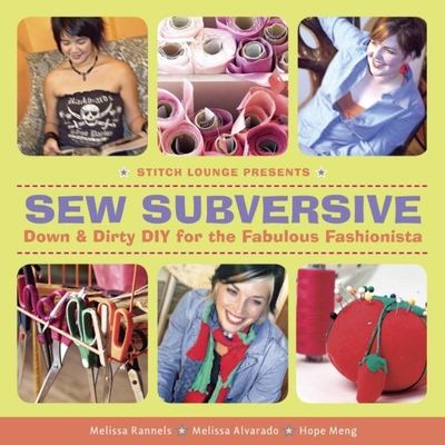 Sew Subversive: Down & Dirty DIY for the Fabulous Fashionista - Rannels, Melissa, and Alvarado, Melissa, and Meng, Hope