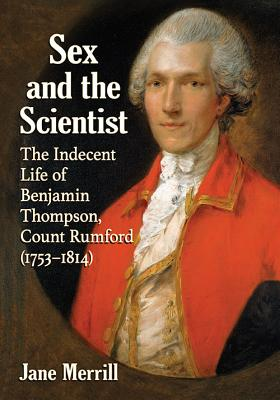 Sex and the Scientist: The Indecent Life of Benjamin Thompson, Count Rumford (1753-1814) - Merrill, Jane