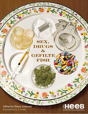 Sex, Drugs & Gefilte Fish: The Heeb Storytelling Collection - Liebman, Shana (Editor), and Jacobs, A J (Foreword by)