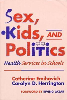 Sex, Kids, and Politics: Health Services in Schools - Emihovich, Catherine