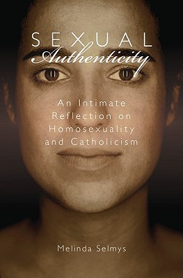 Sexual Authenticity: An Intimate Reflection on Homosexuality and Catholicism - Selmys, Melinda