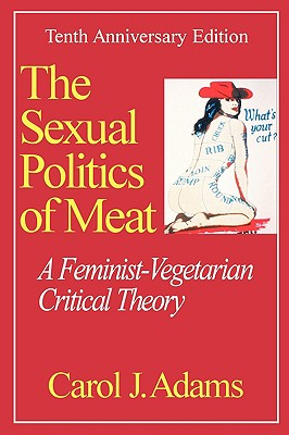 Sexual Politics of Meat: A Feminist-Vegetarian Critical Theory - Adams, Carol J