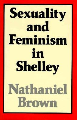 Sexuality and Feminism in Shelley - Brown, Nathaniel