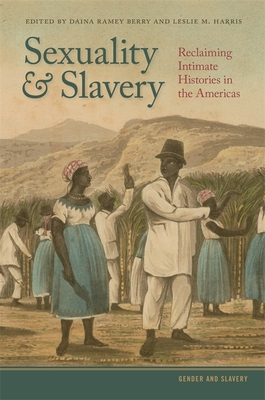 Sexuality and Slavery: Reclaiming Intimate Histories in the Americas - Berry, Daina Ramey (Editor), and Harris, Leslie M (Editor), and Burnard, Trevor (Contributions by)
