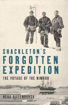 Shackleton's Forgotten Expedition: The Voyage of the Nimrod - Riffenburgh, Beau