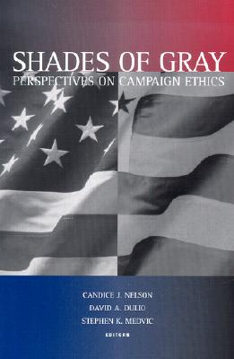 Shades of Gray: Perspectives on Campaign Ethics - Nelson, Candice J (Editor), and Dulio, David A, and Medvic, Stephen K