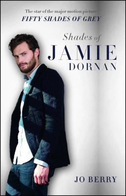 Shades of Jamie Dornan: The Star of the Major Motion Picture Fifty Shades of Grey - Berry, Jo
