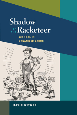 Shadow of the Racketeer: Scandal in Organized Labor - Witwer, David
