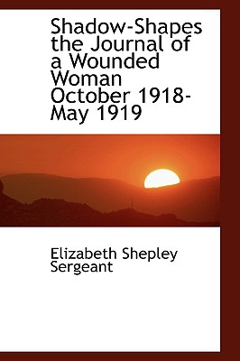 Shadow-Shapes the Journal of a Wounded Woman October 1918-May 1919 - Sergeant, Elizabeth Shepley