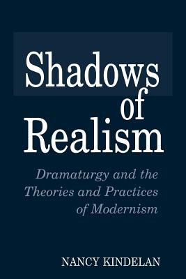 Shadows of Realism: Dramaturgy and the Theories and Practices of Modernism - Kindelan, Nancy