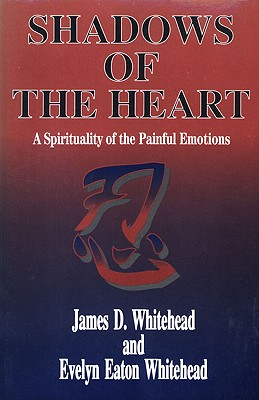 Shadows of the Heart: A Spirituality of the Painful Emotions - Whitehead, James D