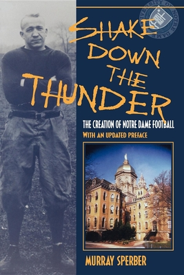 Shake Down the Thunder: The Creation of Notre Dame Football with an Updated Preface - Sperber, Murray A