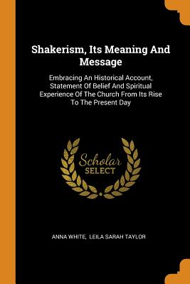 Shakerism, Its Meaning and Message: Embracing an Historical Account, Statement of Belief and Spiritual Experience of the Church from Its Rise to the Present Day - White, Anna, and Leila Sarah Taylor (Creator)
