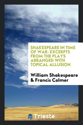 Shakespeare in Time of War: Excerpts from the Plays Arranged with Topical Allusion - Shakespeare, William, and Colmer, Francis
