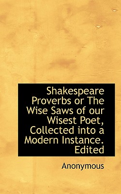 Shakespeare Proverbs or the Wise Saws of Our Wisest Poet, Collected Into a Modern Instance. Edited - Anonymous