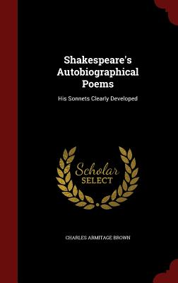 Shakespeare's Autobiographical Poems: His Sonnets Clearly Developed - Brown, Charles Armitage