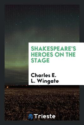 Shakespeare's Heroes on the Stage - Wingate, Charles E L