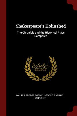 Shakespeare's Holinshed: The Chronicle and the Historical Plays Compared - Boswell-Stone, Walter George