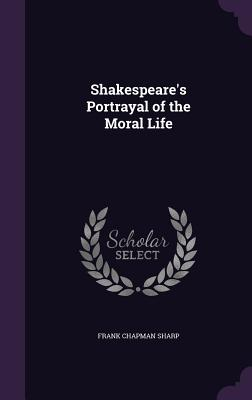 Shakespeare's Portrayal of the Moral Life - Sharp, Frank Chapman