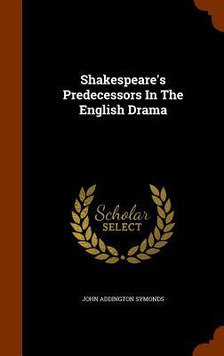 Shakespeare's Predecessors in the English Drama - Symonds, John Addington