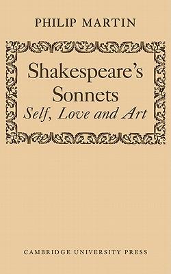 Shakespeare's Sonnets: Self, Love and Art - Martin, Philip