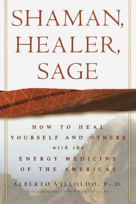 Shaman, Healer, Sage: How to Heal Yourself and Others with the Energy Medicine of the Americas - Villoldo, Alberto