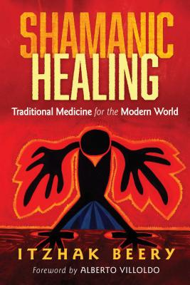 Shamanic Healing: Traditional Medicine for the Modern World - Beery, Itzhak, and Villoldo, Alberto (Foreword by)