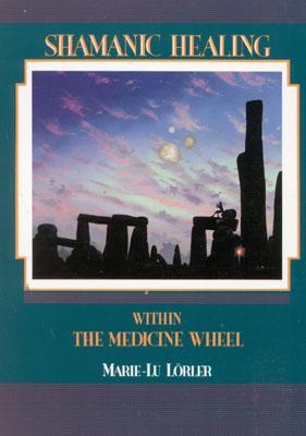 Shamanic Healing Within the Medicine Wheel - Lorler, Marie-Lu, and Lrler, Marie-Lu