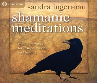 Shamanic Meditations: Guided Journeys for Insight, Vision, and Healing - Ingerman, Sandra