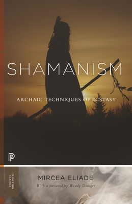 Shamanism: Archaic Techniques of Ecstasy - Eliade, Mircea, and Doniger, Wendy (Contributions by)