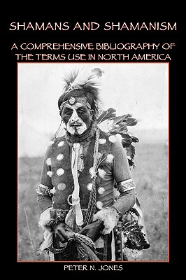 Shamans and Shamanism: A Comprehensive Bibliography of the Terms Use in North America - Jones, Peter N