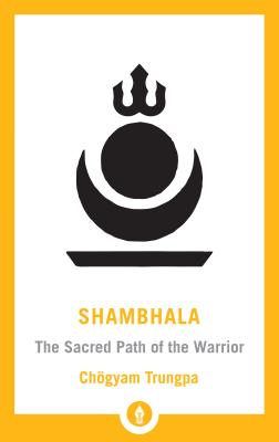 Shambhala: The Sacred Path of the Warrior - Trungpa, Chogyam