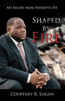 Shaped by Fire: My Escape from Poverty's Pit - Logan, Courtney R