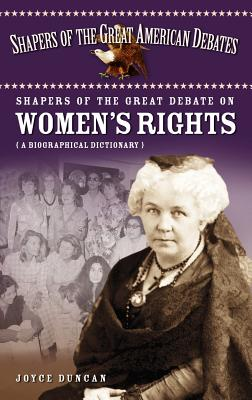 Shapers of the Great Debate on Women's Rights: A Biographical Dictionary - Duncan, Joyce D