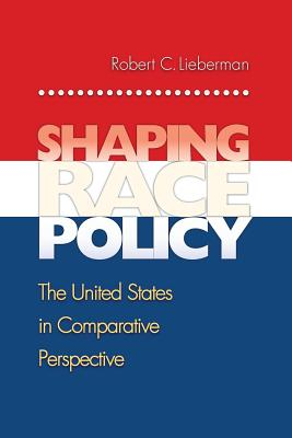 Shaping Race Policy: The United States in Comparative Perspective - Lieberman, Robert C