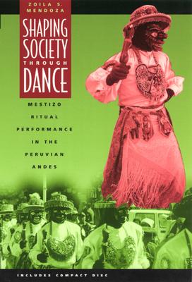 Shaping Society Through Dance: Mestizo Ritual Performance in the Peruvian Andes - Mendoza, Zoila S